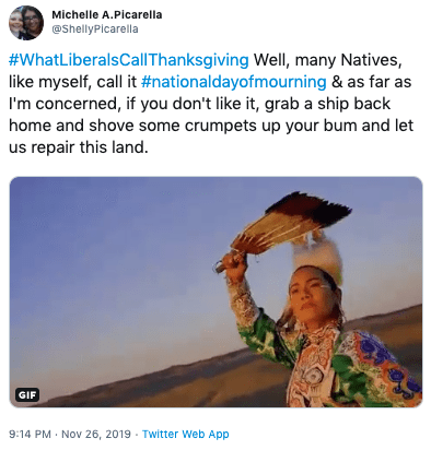 Adaptation - Michelle A.Picarella @ShellyPicarella #WhatLiberalsCallThanksgiving Well, many Natives, like myself, call it #nationaldayofmourning & as far as I'm concerned, if you don't like it, grab a ship back home and shove some crumpets up your bum and let us repair this land. GIF 9:14 PM Nov 26, 2019 Twitter Web App