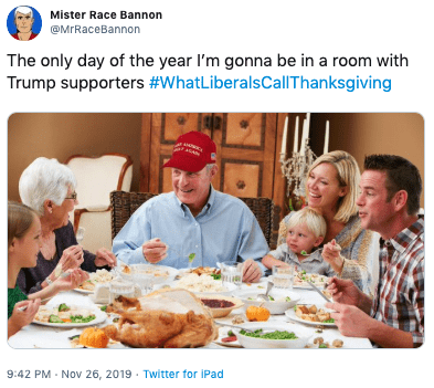 Meal - Mister Race Bannon @MrRaceBannon The only day of the year I'm gonna be in a room with Trump supporters #WhatLiberalsCallThanksgiving 9:42 PM Nov 26, 2019 Twitter for iPad