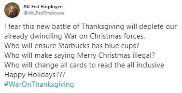 Text - Alt Fed Employee @Alt FedEmployee I fear this new battle of Thanksgiving will deplete our already dwindling War on Christmas forces. Who will ensure Starbucks has blue cups? Who will make saying Merry Christmas illegal? Who will change all cards to read the all inclusive Happy Holidays??? #WarOnThanksgiving