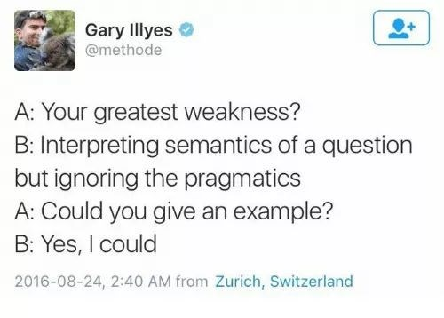 Text - Gary Illyes @methode A: Your greatest weakness? B: Interpreting semantics of a question but ignoring the pragmatics A: Could you give an example? B: Yes, I could 2016-08-24, 2:40 AM from Zurich, Switzerland