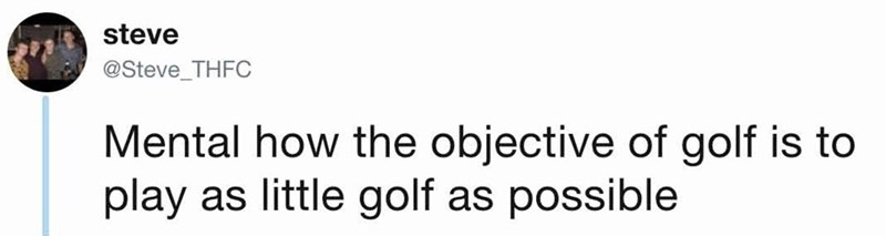 Text - steve @Steve_THFC Mental how the objective of golf is to play as little golf as possible