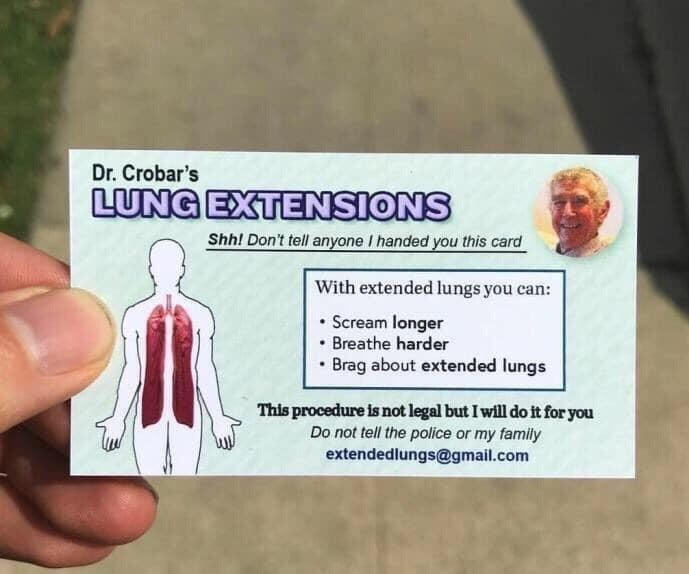 Organism - Dr. Crobar's LUNG EXTENSIONS Shh! Don't tell anyone I handed you this card With extended lungs you can: Scream longer Breathe harder Brag about extended lungs This procedure is not legal but I will do it for you Do not tell the police or my family extendedlungs@gmail.com