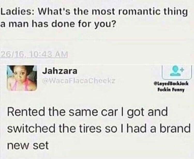 Text - Ladies: What's the most romantic thing a man has done for you? 26/16. 10:43 AM Jahzara WacaFlacaCheekz elayedBarkJack Fuckin Funny Rented the same car I got and switched the tires so I had a brand new set