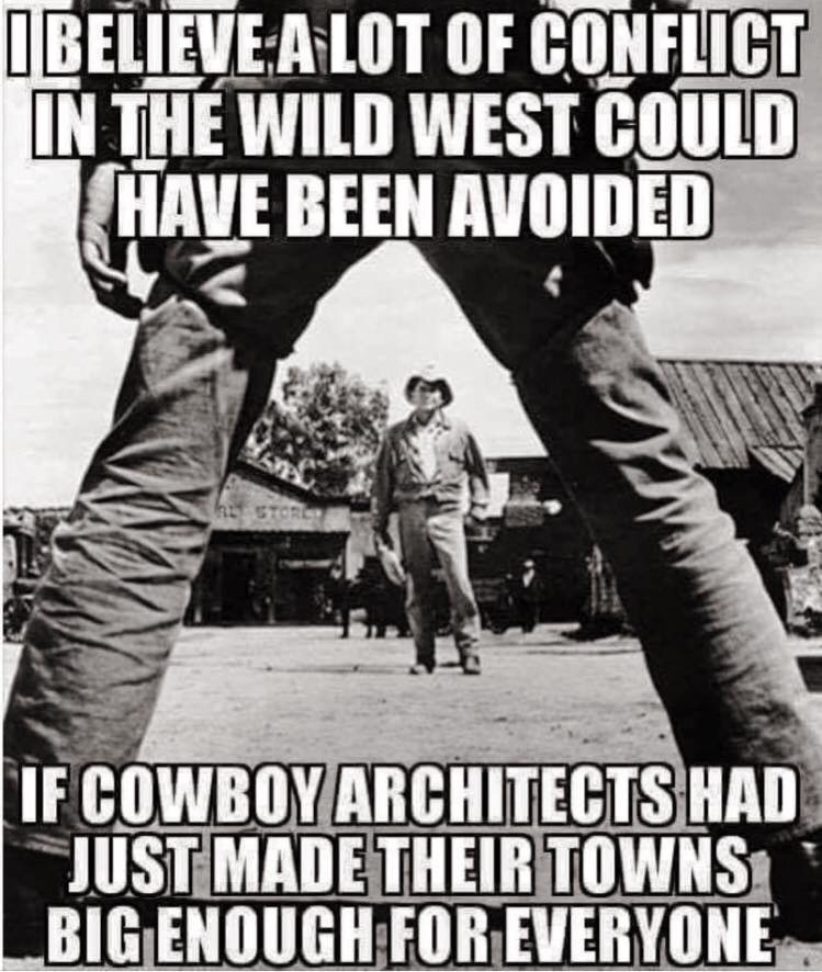 Photo caption - IBELIEVE-A LOT OF CONFLICT IN THE WILD WEST COULD HAVE BEEN AVOIDED hSTORL IF COWBOY ARCHITECTS HAD JUST MADE THEIR TOWNS BIG ENOUGH FOR EVERYONE