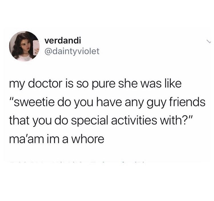 "Text - verdandi @daintyviolet L my doctor is so pure she was like ""sweetie do you have any guy friends that you do special activities with?"" ma'am im a whore"