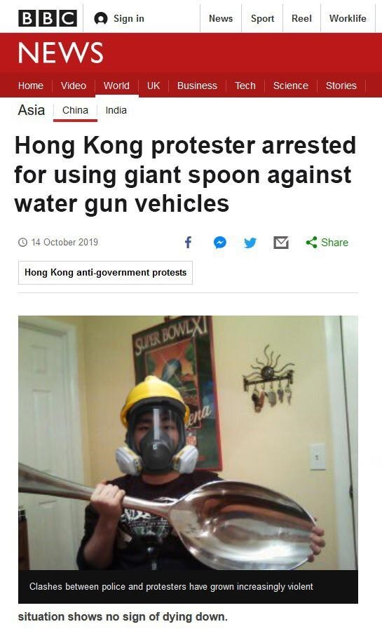 BBC Sign in News Sport Reel Worklife NEWS Home Video World UK Business Tech ScienceStories Asia China India Hong Kong protester arrested for using giant spoon against water gun vehicles 14 October 2019 f Share Hong Kong anti-government protests SUPER BOWLX ena Clashes between police and protesters have grown increasingly violent situation shows no sign of dying down.