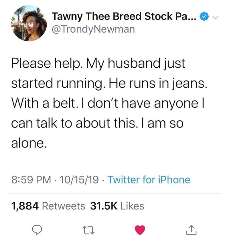 Text - Tawny Thee Breed Stock Pa... @TrondyNewman Please help. My husband just started running. He runs in jeans. With a belt. I don't have anyone l can talk to about this. I am so alone. 8:59 PM 10/15/19 Twitter for iPhone 1,884 Retweets 31.5K Likes