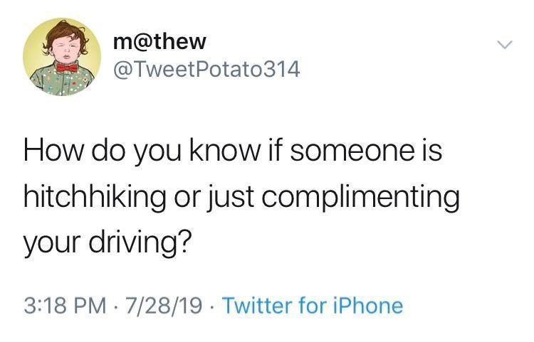 Text - m@thew @TweetPotato314 How do you know if someone is hitchhiking or just complimenting your driving? 3:18 PM 7/28/19 Twitter for iPhone