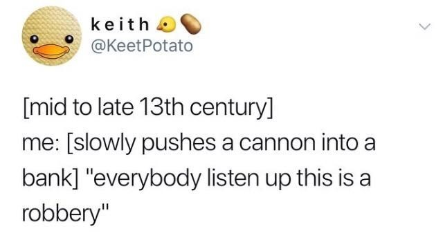 """Text - keith @KeetPotato [mid to late 13th century] me: [slowly pushes a cannon into a bank] """"everybody listen up this is a robbery"""""""