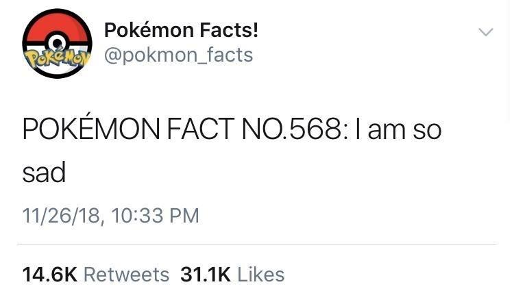 Text - Pokémon Facts! Pokena @pokmon_facts POKÉMON FACT NO.568:I am so sad 11/26/18, 10:33 PM 14.6K Retweets 31.1K Likes