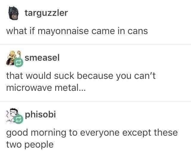 Text - targuzzler what if mayonnaise came in cans smeasel that would suck because you can't microwave metal... phisobi good morning to everyone except these two people