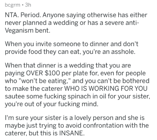 "Text - bcgrm 3h NTA. Period. Anyone saying otherwise has either never planned a wedding or has a severe anti- Veganism bent. When you invite someone to dinner and don't provide food they can eat, you're an asshole. When that dinner is a wedding that you are paying OVER $100 per plate for, even for people who ""won't be eating,"" and you can't be bothered to make the caterer WHO IS WORKING FOR YOU sautee some fucking spinach in oil for your sister you're out of your fucking mind. I'm sure your sist"