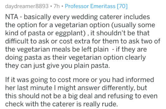Text - daydreamer8893 7h Professor Emeritass [70] NTA basically every wedding caterer includes the option for a vegetarian option (usually some kind of pasta or eggplant) , it shouldn't be that difficult to ask or cost extra for them to ask two of the vegetarian meals be left plain - if they are doing pasta as their vegetarian option clearly they can just give you plain pasta If it was going to cost more or you had informed her last minute I might answer differently, but this should not be a big