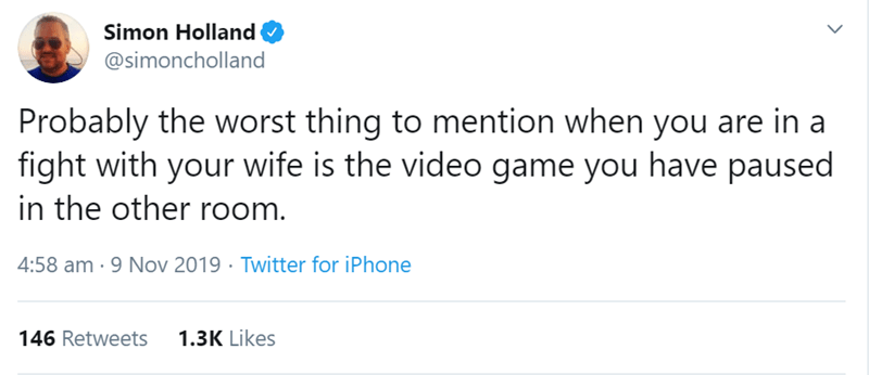 Text - Simon Holland @simoncholland Probably the worst thing to mention when you are in a fight with your wife is the video game you have paused in the other room. 4:58 am 9 Nov 2019 Twitter for iPhone 1.3K Likes 146 Retweets
