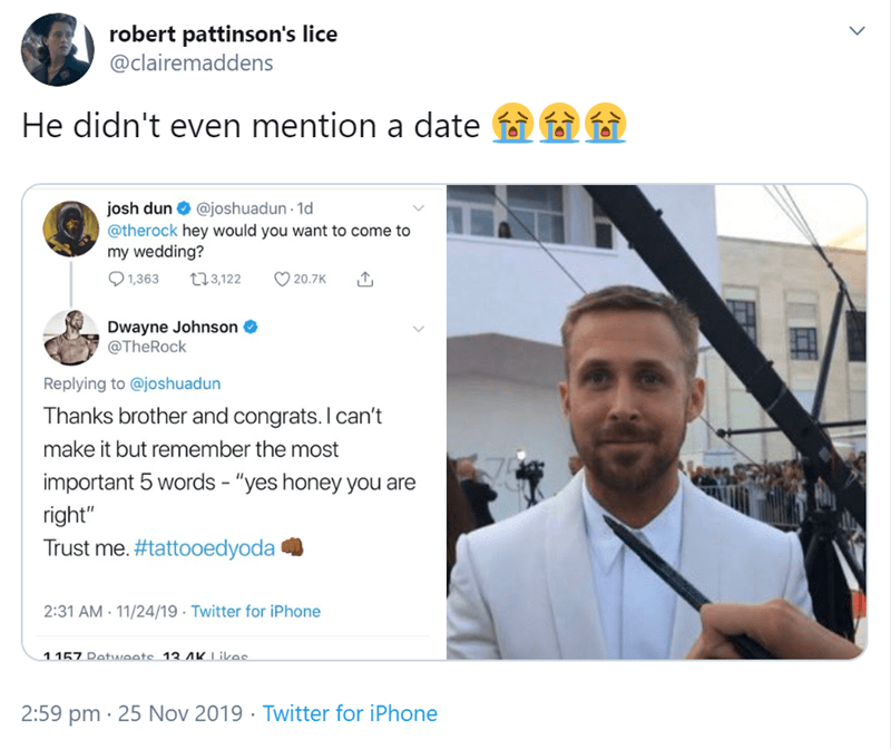 "Text - robert pattinson's lice @clairemaddens He didn't even mention a date josh dun @joshuadun 1d @therock hey would you want to come to my wedding? 1,363 t3,122 20.7K Dwayne Johnson @TheRock Replying to @joshuadun Thanks brother and congrats. I can't make it but remember the most important 5 words - ""yes honey you are right"" Trust me. #tattooedyoda 2:31 AM 11/24/19 Twitter for iPhone 1 157 DetNeate 13 AKLikac 2:59 pm 25 Nov 2019 Twitter for iPhone"