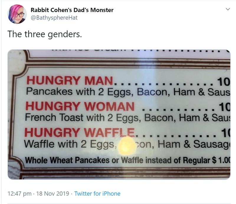 Text - Rabbit Cohen's Dad's Monster @BathysphereHat The three genders. HUNGRY MAN. . . Pancakes with 2 Eggs, Bacon, Ham & Saus HUNGRY WOMAN.. French Toast with 2 Eggs, Bacon, Ham & Sau HUNGRY WAFFLE... Waffle with 2 Eggs, ... 10 10 .. 1 con, Ham & Sausag Whole Wheat Pancakes or Waffle instead of Regular $ 1.00 12:47 pm 18 Nov 2019 Twitter for iPhone