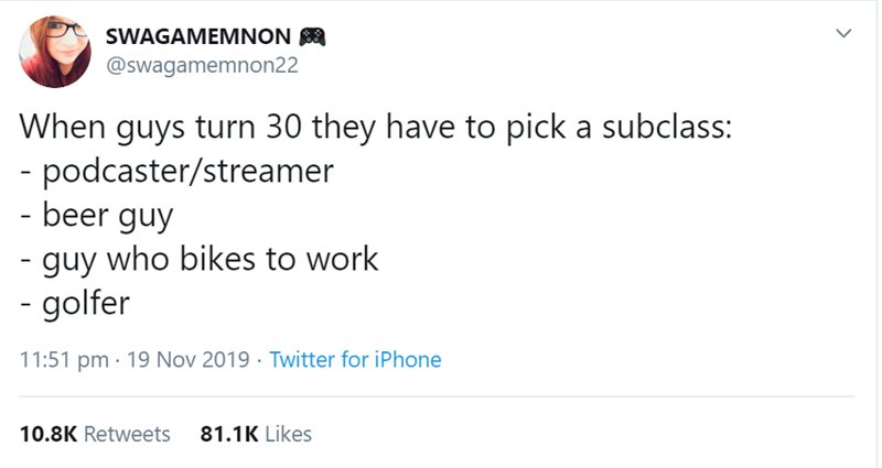 Text - SWAGAMEMNON @swagamemnon22 When guys turn 30 they have to pick a subclass: - podcaster/streamer - beer guy -guy who bikes to work - golfer 11:51 pm 19 Nov 2019 Twitter for iPhone 10.8K Retweets 81.1K Likes