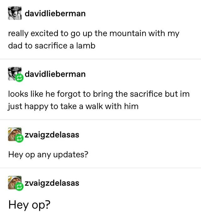 Text - davidlieberman really excited to go up the mountain with my dad to sacrifice a lamb davidlieberman looks like he forgot to bring the sacrifice but im just happy to take a walk with him zvaigzdelasas Hey op any updates? zvaigzdelasas Hey op?