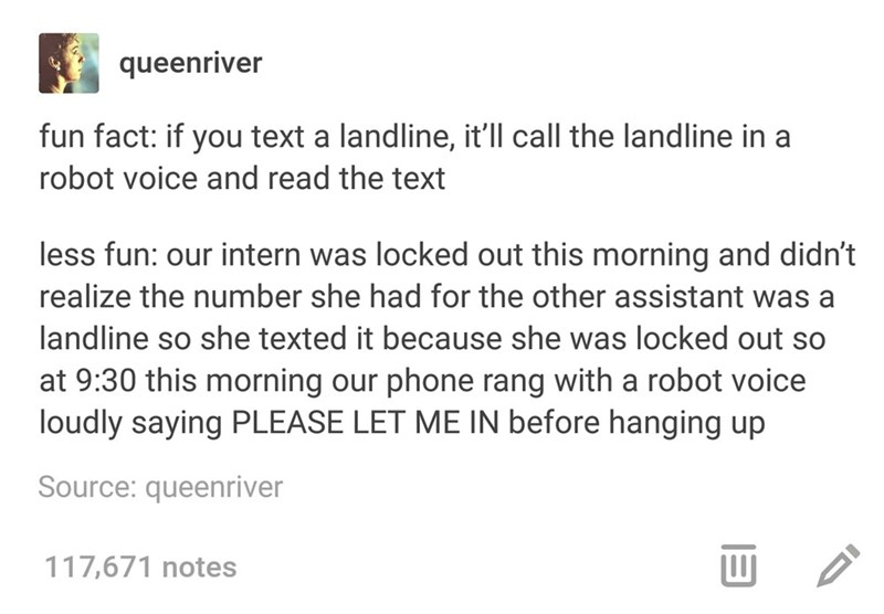 Text - queenriver fun fact: if you text a landline, it'll call the landline in a robot voice and read the text less fun: our intern was locked out this morning and didn't realize the number she had for the other assistant was a landline so she texted it because she was locked out so at 9:30 this morning our phone rang with a robot voice loudly saying PLEASE LET ME IN before hanging up Source: queenriver 117,671 notes