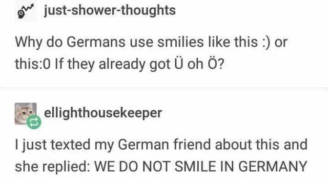 Text - just-shower-thoughts Why do Germans use smilies like this :) or this:0 If they already got Ü oh ö? ellighthousekeeper I just texted my German friend about this and she replied: WE DO NOT SMILE IN GERMANY