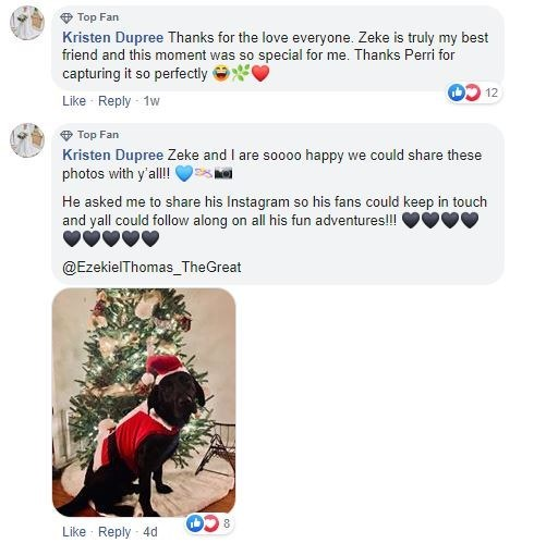 Text - Top Fan Kristen Dupree Thanks for the love everyone. Zeke is truly my best friend and this moment was so special for me. Thanks Perri for capturing it so perfectly Like Reply 1w 12 Top Fan Kristen Dupree Zeke and I are sooo0 happy we could share these photos with y'all! He asked me to share his Instagram so his fans could keep in touch and yall could follow along on all his fun adventures!! @EzekielThomas TheGreat 8 Like Reply 4d