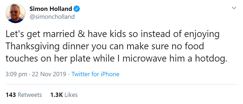 Text - Simon Holland @simoncholland Let's get married & have kids so instead of enjoying Thanksgiving dinner you can make sure no food touches on her plate while I microwave him a hotdog. Twitter for iPhone 3:09 pm 22 Nov 2019 1.3K Likes 143 Retweets