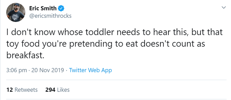 Text - Eric Smith @ericsmithrocks I don't know whose toddler needs to hear this, but that toy food you're pretending to eat doesn't count breakfast. 3:06 pm 20 Nov 2019 Twitter Web App 294 Likes 12 Retweets