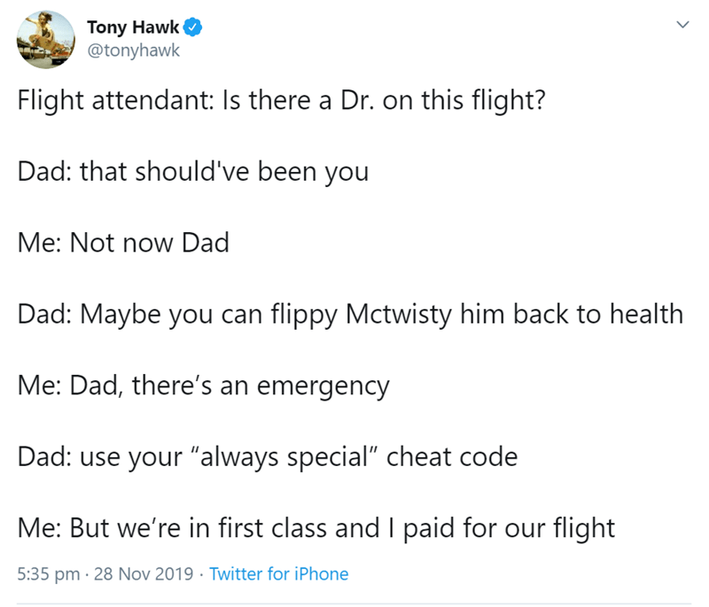 """Text - Tony Hawk @tonyhawk Flight attendant: Is there a Dr. on this flight? Dad: that should've been you Me: Not now Dad Dad: Maybe you can flippy Mctwisty him back to health Me: Dad, there's an emergency Dad: use your """"always special"""" cheat code Me: But we're in first class and I paid for our flight 5:35 pm 28 Nov 2019 Twitter for iPhone"""