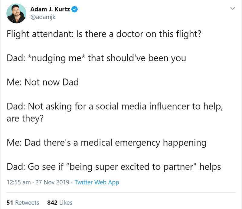"""Text - Adam J. Kurtz @adamjk Flight attendant: Is there a doctor on this flight? Dad: *nudging me* that should've been you Me: Not now Dad Dad: Not asking for a social media influencer to help, are they? Me: Dad there's a medical emergency happening Dad: Go see if """"being super excited to partner"""" helps 12:55 am 27 Nov 2019 Twitter Web App 51 Retweets 842 Likes"""
