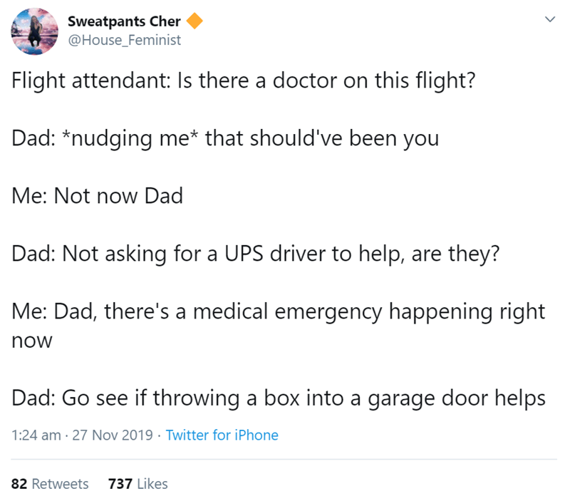 Text - Sweatpants Cher @House_Feminist Flight attendant: Is there a doctor on this flight? Dad: *nudging me* that should've been you Me: Not now Dad Dad: Not asking for a UPS driver to help, are they? Me: Dad, there's a medical emergency happening right now Dad: Go see if throwing a box into a garage door helps 1:24 am 27 Nov 2019 Twitter for iPhone 737 Likes 82 Retweets