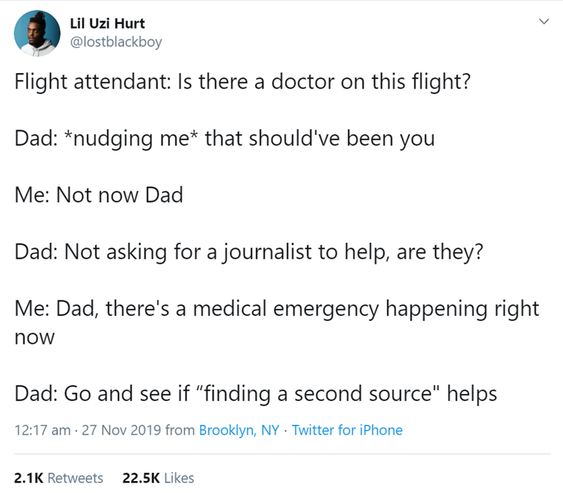 """Text - Lil Uzi Hurt @lostblackboy Flight attendant: Is there a doctor on this flight? Dad: *nudging me* that should've been you Me: Not now Dad Dad: Not asking for a journalist to help, are they? Me: Dad, there's a medical emergency happening right now Dad: Go and see if """"finding a second source"""" helps 12:17 am 27 Nov 2019 from Brooklyn, NY Twitter for iPhone 2.1K Retweets 22.5K Likes"""