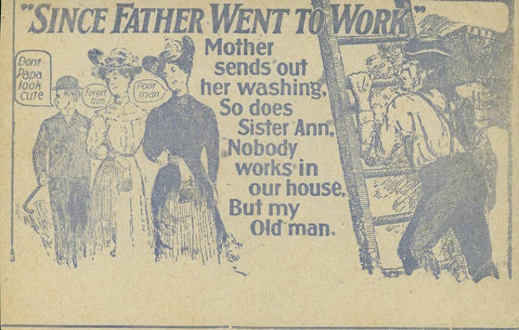 """Text - """"SINCE FATHER WENT TO WORK Mother sends out her washing. So does Sister Ann Nobody works in our house But my Old man. Dont Pepa look cute Poor man Forget"""