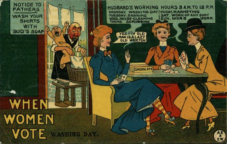 Cartoon - NOTIGE TO FATHERS HUSBAND'S WORKING HOURS 3 A.M.TO 12 P.M. MONDAY, WASHING DAY FRIDAY. MARKETING TUESDAY.DARNING WED.HOUSE-CLEANING THURS SAT. WORK OF ANY SORT SUN. MORE WASH YOUR SHIRTS WITH SUD'S SOAP WORK SGRUBBING YESIY OLD MAN ISALAZY OLD WRETGH CHOCOLATE WHEN WOMEN VOTE VASHING DAY. & EW