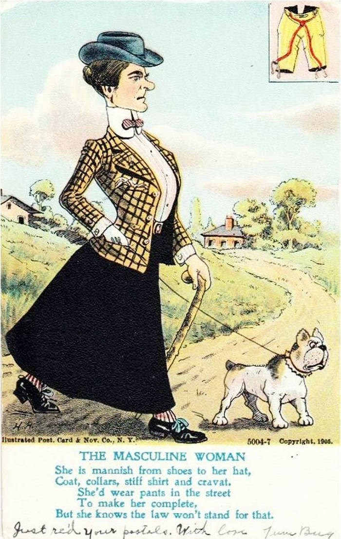 Cartoon - ustrated Post. Card & Nov. Co., N. Y. 5004-7 Copyright, 1905 THE MASCULINE WOMAN She is mannish from shoes to her hat, Coat, collars, stiff shirt and cravat. She'd wear pants in the street To make her complete, But she knows the law won't stand for that.