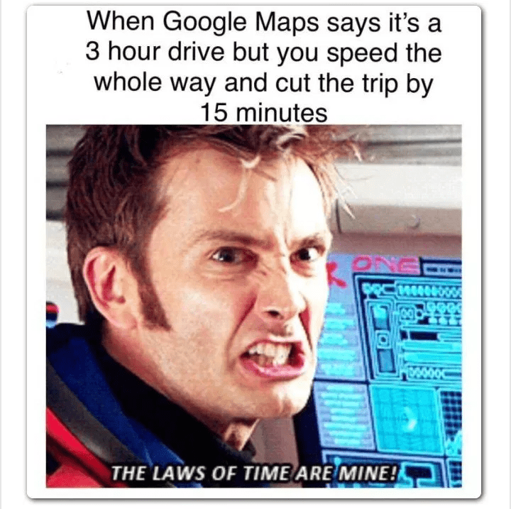 meme - Text - When Google Maps says it's a 3 hour drive but you speed the whole way and cut the trip by 15 minutes 444 000000 THE LAWS OF TIME ARE MINE!