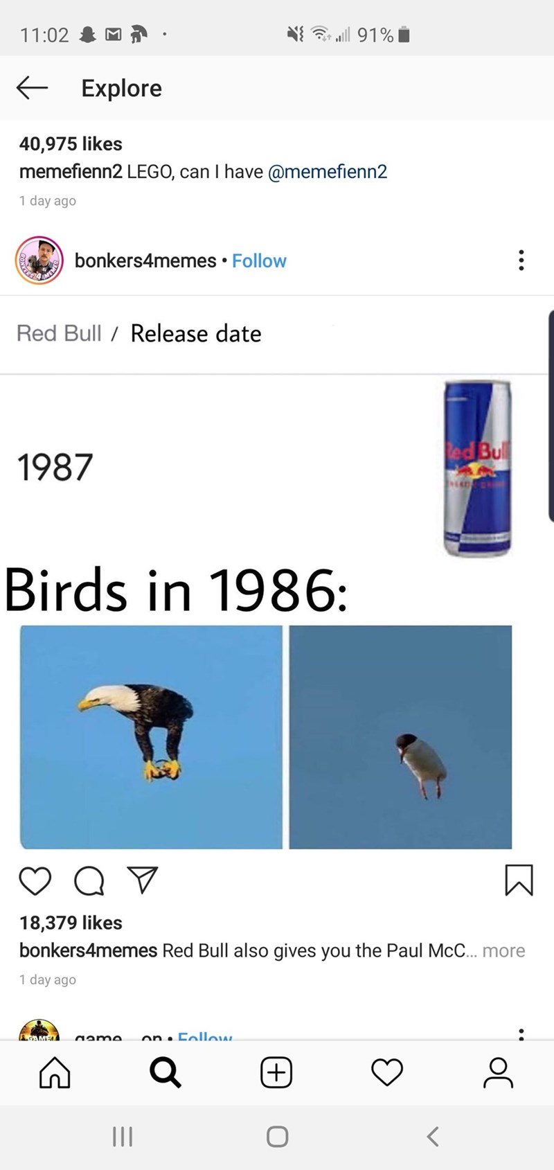 meme - Font - l91% 11:02 Explore 40,975 likes memefienn2 LEGO, can I have @memefienn2 1 day ago bonkers4memes Follow KERS AMEMES Red Bull/ Release date led Bul 1987 Birds in 1986: 18,379 likes bonkers4memes Red Bull also gives you the Paul McC.. more 1 day ago GAMEL on CoIlow (+