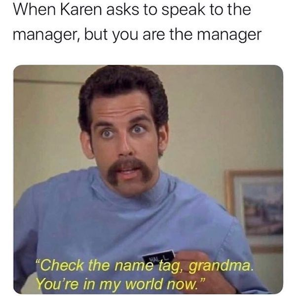 "meme - Text - When Karen asks to speak to the manager, but you are the manager ""Check the name tag, grandma. You're in my world now."""
