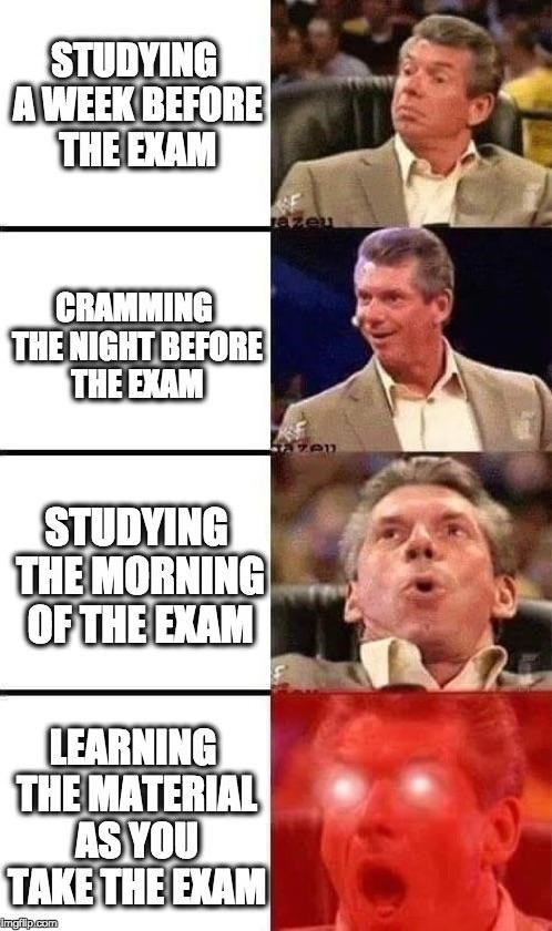 meme - Facial expression - STUDYING AWEEK BEFORE THE EXAM Jazeu CRAMMING THE NIGHT BEFORE THE EXAM ey STUDYING THE MORNING OF THE EXAM LEARNING THE MATERIAL AS YOU ТАKЕTHE EXAM Imgilp.com