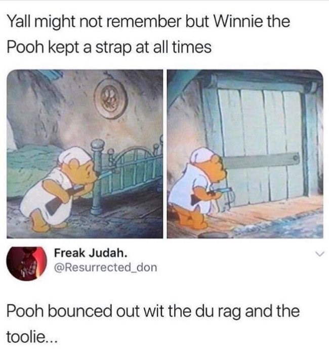 meme - Text - Yall might not remember but Winnie the Pooh kept a strap at all times Freak Judah. @Resurrected_don Pooh bounced out wit the du rag and the toolie...