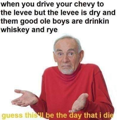 meme - Text - when you drive your chevy to the levee but the levee is dry and them good ole boys are drinkin whiskey and rye guess this l be the day that i die