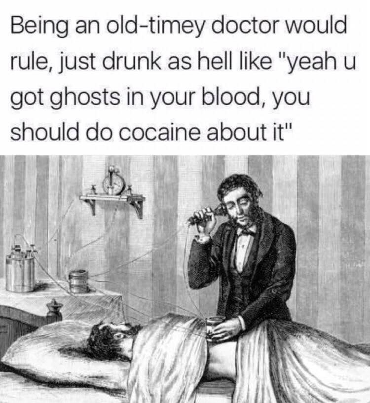 "meme - Text - Being an old-timey doctor would rule, just drunk as hell like ""yeah u got ghosts in your blood, you should do cocaine about it"""