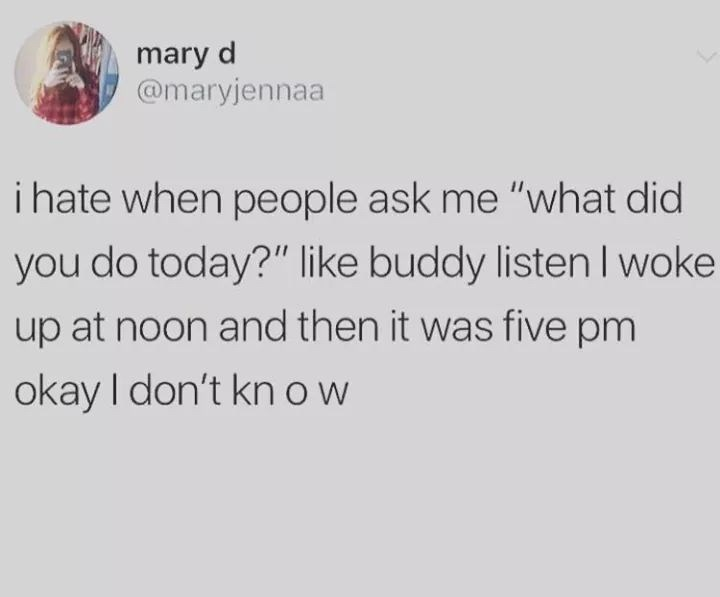 "meme - Text - mary d @maryjennaa i hate when people ask me ""what did you do today?"" like buddy listen I woke up at noon and then it was five pm okay I don't kn ow"
