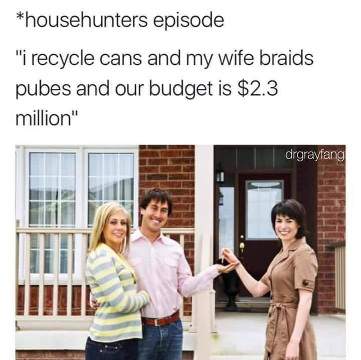 "Text - *househunters episode ""i recycle cans and my wife braids pubes and our budget is $2.3 million"" drgrayfang"