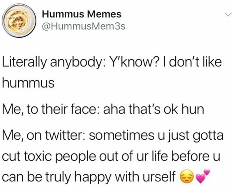 Text - Hummus Memes @HummusMem3s Literally anybody: Y'know? I don't like hummus Me, to their face: aha that's ok hun Me, on twitter: sometimes u just gotta cut toxic people out of ur life before u can be truly happy with urself