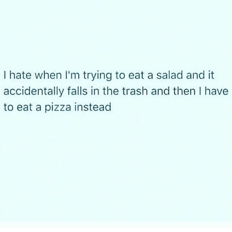 Text - I hate when I'm trying to eat a salad and it accidentally falls in the trash and then I have to eat a pizza instead