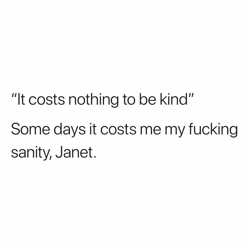 "Text - ""It costs nothing to be kind"" Some days it costs me my fucking sanity, Janet."