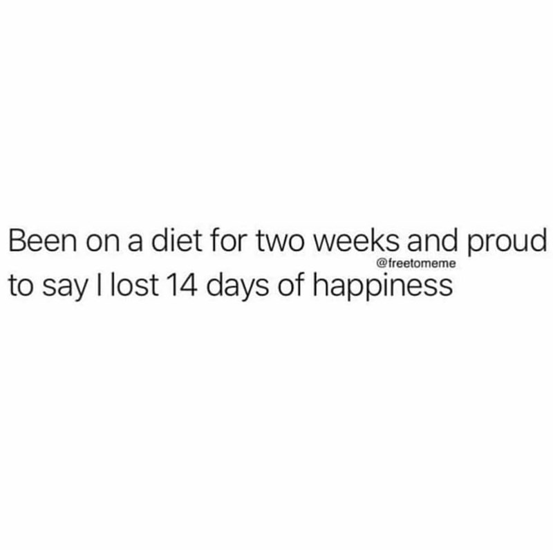 Text - Been on a diet for two weeks and proud to say I lost 14 days of happiness @freetomeme