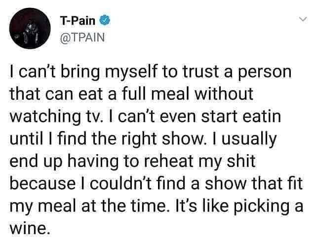 Text - T-Pain @ΤΡΑΝ I can't bring myself to trust a person that can eat a full meal without watching tv. I can't even start eatin until I find the right show. I usually end up having to reheat my shit because I couldn't find a show that fit my meal at the time. It's like picking a wine.