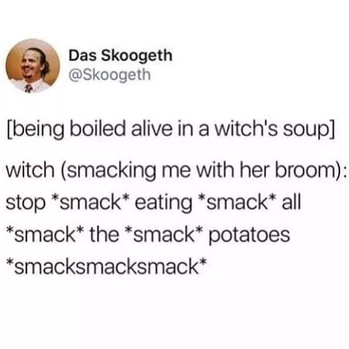 Text - Das Skoogeth @Skoogeth being boiled alive in a witch's soup] witch (smacking me with her broom): stop *smack* eating *smack* all *smack* the *smack potatoes smacksmacksmack*