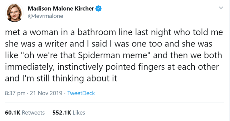 "Text - Madison Malone Kircher @4evrmalone met a woman in a bathroom line last night who told me she was a writer and I said I was one too and she was like ""oh we're that Spiderman meme"" and then we both immediately, instinctively pointed fingers at each other and I'm still thinking about it 8:37 pm 21 Nov 2019 Tweet Deck 60.1K Retweets 552.1K Likes"